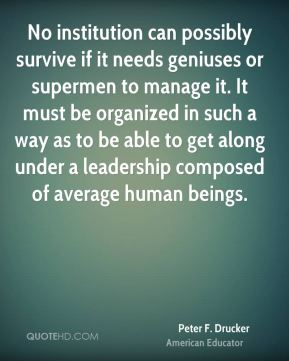 Peter F. Drucker  - No institution can possibly survive if it needs geniuses or supermen to manage it. It must be organized in such a way as to be able to get along under a leadership composed of average human beings.