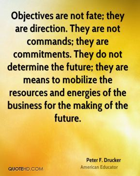 Peter F. Drucker  - Objectives are not fate; they are direction. They are not commands; they are commitments. They do not determine the future; they are means to mobilize the resources and energies of the business for the making of the future.