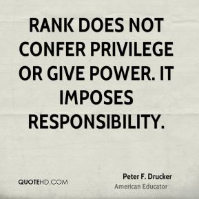Peter F. Drucker  - Rank does not confer privilege or give power. It imposes responsibility.