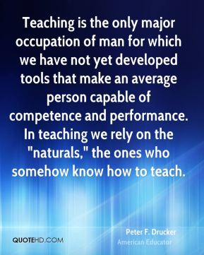 "Peter F. Drucker  - Teaching is the only major occupation of man for which we have not yet developed tools that make an average person capable of competence and performance. In teaching we rely on the ""naturals,"" the ones who somehow know how to teach."