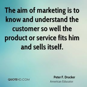 Peter F. Drucker  - The aim of marketing is to know and understand the customer so well the product or service fits him and sells itself.