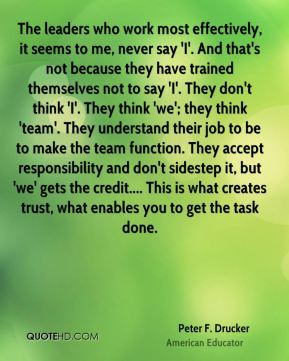 Peter F. Drucker  - The leaders who work most effectively, it seems to me, never say 'I'. And that's not because they have trained themselves not to say 'I'. They don't think 'I'. They think 'we'; they think 'team'. They understand their job to be to make the team function. They accept responsibility and don't sidestep it, but 'we' gets the credit.... This is what creates trust, what enables you to get the task done.