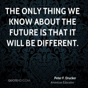 Peter F. Drucker  - The only thing we know about the future is that it will be different.