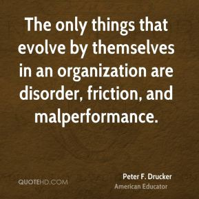 Peter F. Drucker  - The only things that evolve by themselves in an organization are disorder, friction, and malperformance.
