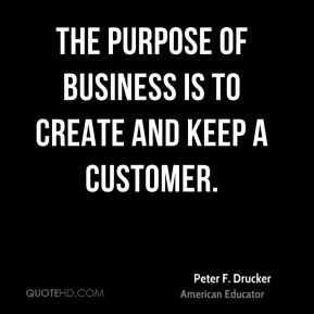 The purpose of business is to create and keep a customer.