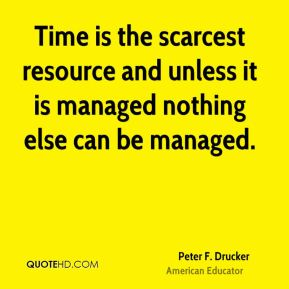 Peter F. Drucker  - Time is the scarcest resource and unless it is managed nothing else can be managed.