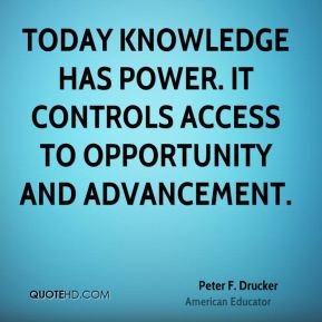Peter F. Drucker  - Today knowledge has power. It controls access to opportunity and advancement.