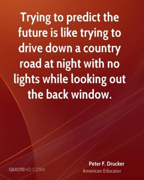 Peter F. Drucker  - Trying to predict the future is like trying to drive down a country road at night with no lights while looking out the back window.