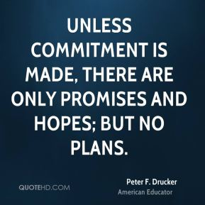 Peter F. Drucker  - Unless commitment is made, there are only promises and hopes; but no plans.