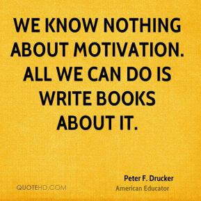 Peter F. Drucker  - We know nothing about motivation. All we can do is write books about it.