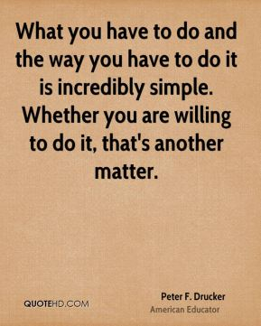 What you have to do and the way you have to do it is incredibly simple. Whether you are willing to do it, that's another matter.