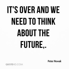 Peter Nowak  - It's over and we need to think about the future.