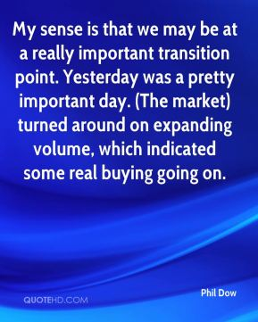 My sense is that we may be at a really important transition point. Yesterday was a pretty important day. (The market) turned around on expanding volume, which indicated some real buying going on.