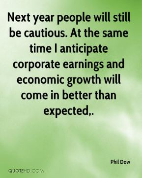 Next year people will still be cautious. At the same time I anticipate corporate earnings and economic growth will come in better than expected.