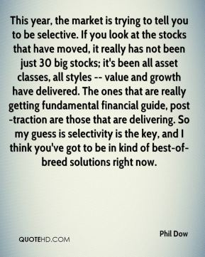 Phil Dow  - This year, the market is trying to tell you to be selective. If you look at the stocks that have moved, it really has not been just 30 big stocks; it's been all asset classes, all styles -- value and growth have delivered. The ones that are really getting fundamental financial guide, post-traction are those that are delivering. So my guess is selectivity is the key, and I think you've got to be in kind of best-of-breed solutions right now.