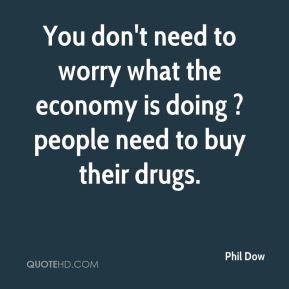 You don't need to worry what the economy is doing ? people need to buy their drugs.