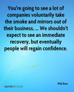 You're going to see a lot of companies voluntarily take the smoke and mirrors out of their business, ... We shouldn't expect to see an immediate recovery, but eventually people will regain confidence.