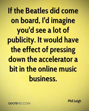 If the Beatles did come on board, I'd imagine you'd see a lot of publicity. It would have the effect of pressing down the accelerator a bit in the online music business.