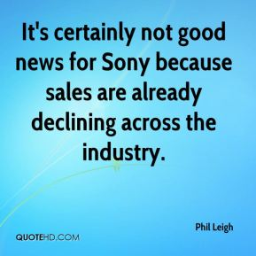 Phil Leigh  - It's certainly not good news for Sony because sales are already declining across the industry.