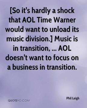 Phil Leigh  - [So it's hardly a shock that AOL Time Warner would want to unload its music division.] Music is in transition, ... AOL doesn't want to focus on a business in transition.