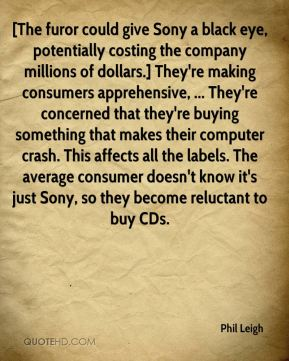Phil Leigh  - [The furor could give Sony a black eye, potentially costing the company millions of dollars.] They're making consumers apprehensive, ... They're concerned that they're buying something that makes their computer crash. This affects all the labels. The average consumer doesn't know it's just Sony, so they become reluctant to buy CDs.