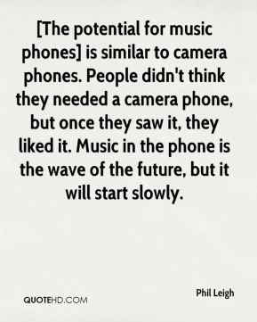 [The potential for music phones] is similar to camera phones. People didn't think they needed a camera phone, but once they saw it, they liked it. Music in the phone is the wave of the future, but it will start slowly.