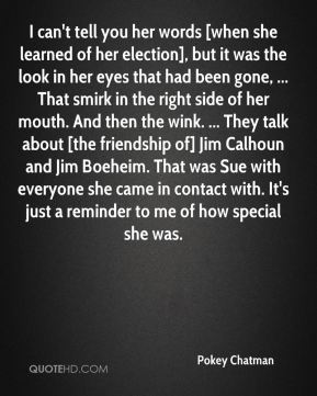 I can't tell you her words [when she learned of her election], but it was the look in her eyes that had been gone, ... That smirk in the right side of her mouth. And then the wink. ... They talk about [the friendship of] Jim Calhoun and Jim Boeheim. That was Sue with everyone she came in contact with. It's just a reminder to me of how special she was.