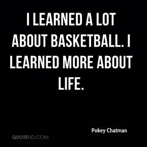 I learned a lot about basketball. I learned more about life.