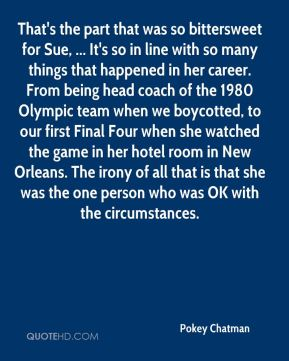 That's the part that was so bittersweet for Sue, ... It's so in line with so many things that happened in her career. From being head coach of the 1980 Olympic team when we boycotted, to our first Final Four when she watched the game in her hotel room in New Orleans. The irony of all that is that she was the one person who was OK with the circumstances.