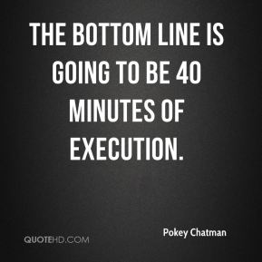 Pokey Chatman  - The bottom line is going to be 40 minutes of execution.