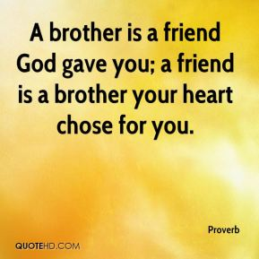 Proverb  - A brother is a friend God gave you; a friend is a brother your heart chose for you.