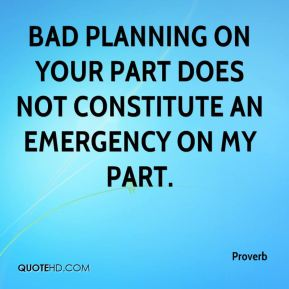 Proverb  - Bad planning on your part does not constitute an emergency on my part.