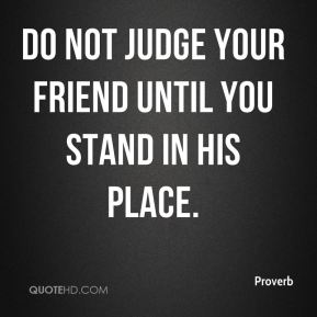 Proverb  - Do not judge your friend until you stand in his place.