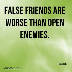 Proverb  - False friends are worse than open enemies.
