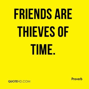 Friends are thieves of time.