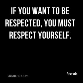 If you want to be respected, you must respect yourself.
