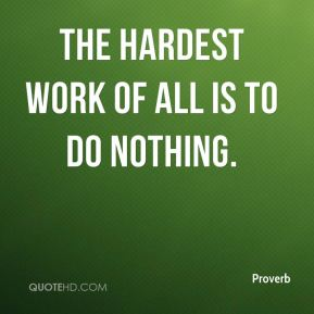 The hardest work of all is to do nothing.