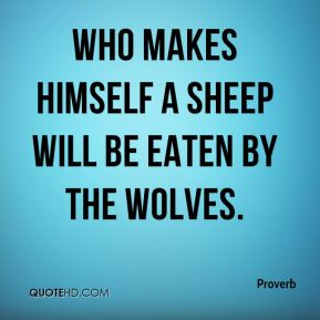 Who makes himself a sheep will be eaten by the wolves.