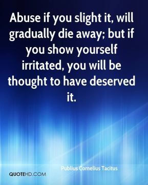 Abuse if you slight it, will gradually die away; but if you show yourself irritated, you will be thought to have deserved it.