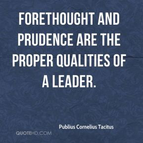 Publius Cornelius Tacitus  - Forethought and prudence are the proper qualities of a leader.