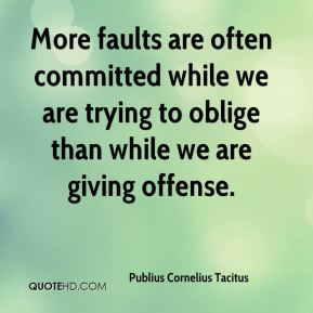 Publius Cornelius Tacitus  - More faults are often committed while we are trying to oblige than while we are giving offense.