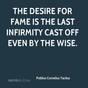 The desire for fame is the last infirmity cast off even by the wise.