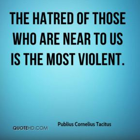The hatred of those who are near to us is the most violent.