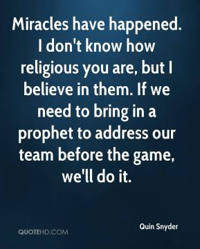 Quin Snyder  - Miracles have happened. I don't know how religious you are, but I believe in them. If we need to bring in a prophet to address our team before the game, we'll do it.