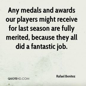 Rafael Benitez  - Any medals and awards our players might receive for last season are fully merited, because they all did a fantastic job.