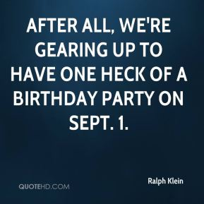 Ralph Klein  - After all, we're gearing up to have one heck of a birthday party on Sept. 1.