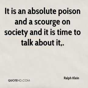 Ralph Klein  - It is an absolute poison and a scourge on society and it is time to talk about it.