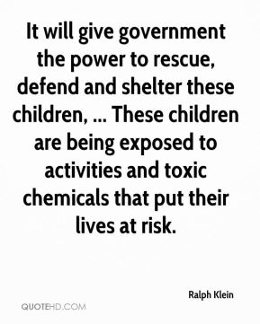 Ralph Klein  - It will give government the power to rescue, defend and shelter these children, ... These children are being exposed to activities and toxic chemicals that put their lives at risk.
