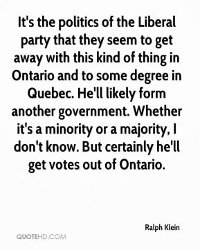 Ralph Klein  - It's the politics of the Liberal party that they seem to get away with this kind of thing in Ontario and to some degree in Quebec. He'll likely form another government. Whether it's a minority or a majority, I don't know. But certainly he'll get votes out of Ontario.