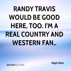 Ralph Klein  - Randy Travis would be good here, too. I'm a real country and western fan.